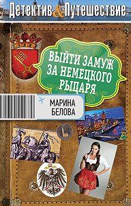 Марина Белова - Выйти замуж за немецкого рыцаря