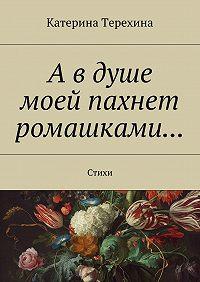 Катерина Терехина -А в душе моей пахнет ромашками… Стихи