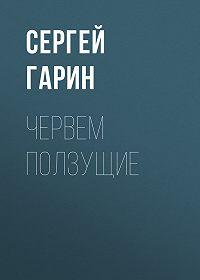 Сергей Гарин -Червем ползущие