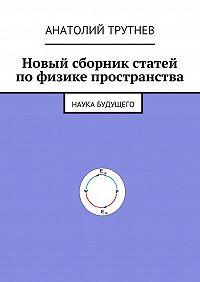 Анатолий Трутнев -Новый сборник статей по физике пространства. Наука будущего