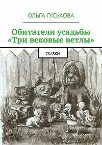 Ольга Гуськова -Обитатели усадьбы «Три вековые ветлы». Сказки