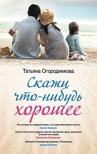 Т. А. Огородникова - Скажи что-нибудь хорошее