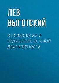 Лев Выготский -К психологии и педагогике детской дефективности