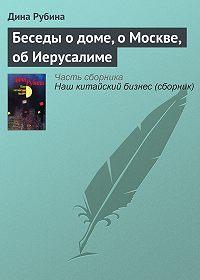 Дина Рубина - Беседы о доме, о Москве, об Иерусалиме