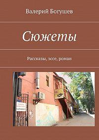 Валерий Богушев -Сюжеты. Рассказы, эссе, роман