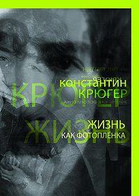 Константин Крюгер -Жизнь как фотоплёнка. Рассказки