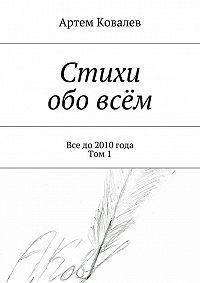 Артем Ковалев -Стихи обо всём. Все до 2010 года. Том 1
