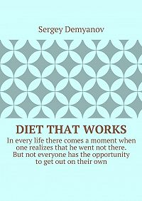 Sergey Demyanov -Diet that works. In every life there comes a moment when one realizes that he went not there. But not everyone has the opportunity to get out on their own.