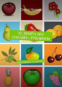 Ольга Чудная -30притч про онлайн-тренинги. или смешно огрустном