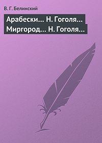 В. Г. Белинский -Арабески… Н. Гоголя… Миргород… Н. Гоголя…