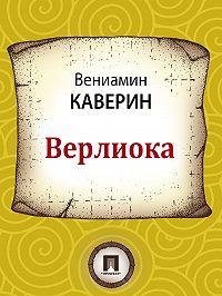 Вениамин Каверин -Верлиока