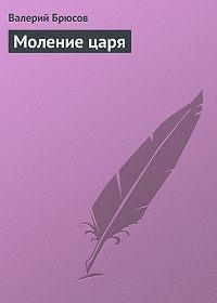 Валерий Брюсов - Моление царя