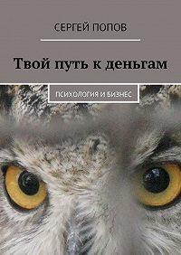 Сергей Попов -Твой путь кденьгам. Психология ибизнес