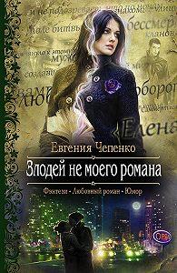 Евгения Чепенко - Злодей не моего романа
