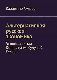 Владимир Сулаев - Альтернативная русская экономика