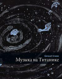 Евгений Васильевич Клюев -Музыка на Титанике (сборник)
