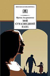 Ирина Анатольевна Андрианова -Мой сумасшедший папа