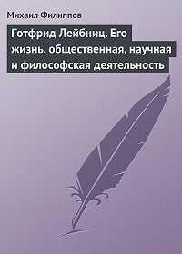 Михаил Михайлович Филиппов -Готфрид Лейбниц. Его жизнь, общественная, научная и философская деятельность
