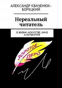 Александр Кваченюк-Борецкий -Нереальный читатель. Ожизни, искусстве, кино, литературе