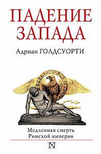 Адриан Голдсуорти -Падение Запада. Медленная смерть Римской империи