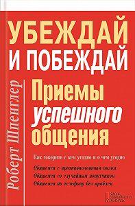Роберт Шпенглер -Убеждай и побеждай. Приемы успешного общения