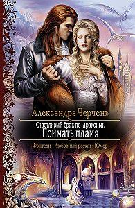 Александра Черчень - Счастливый брак по-драконьи. Поймать пламя