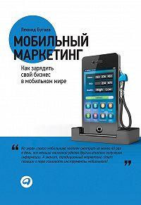 Леонид Бугаев - Мобильный маркетинг. Как зарядить свой бизнес в мобильном мире