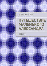 Даша Стрельцова -Путешествие маленького Александра. повесть
