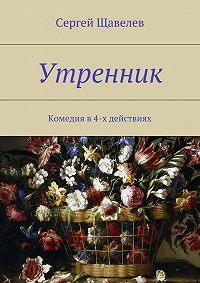 Сергей Щавелев -Утренник. Комедияв4-х действиях