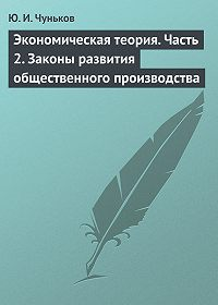 Юрий Чуньков -Экономическая теория. Часть 2. Законы развития общественного производства