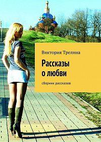 Виктория Трелина - Рассказы о любви