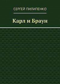 Сергей Пилипенко -Карл иБраун