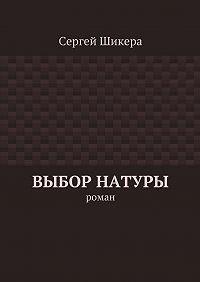 Сергей Шикера - Выбор натуры. роман