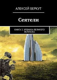 Алексей Беркут -Сеятели. Книга3. Хроника Великого всплеска