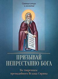 Сергей Милов -Призывай непрестанно Бога. По творениям преподобного Исаака Сирина