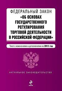 Коллектив Авторов - Федеральный закон «Об основах государственного регулирования торговой деятельности в Российской Федерации» с изменениями и дополнениями на 2013 год