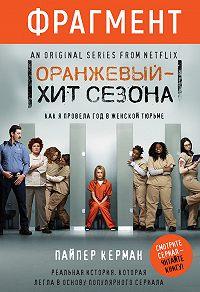 Пайпер Керман -Оранжевый – хит сезона. Как я провела год в женской тюрьме (фрагмент)