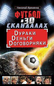 Николай Николаевич Яременко -Футбол в 3D-скандалах. Dураки. Dеньги. Dоговорняки