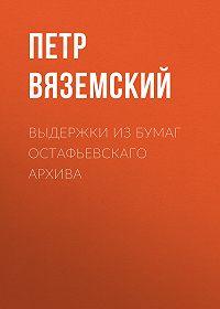 Петр Андреевич Вяземский -Выдержки из бумаг Остафьевскаго архива