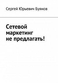 Сергей Буянов -Сетевой маркетинг не предлагать!