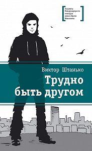 Виктор Штанько -Трудно быть другом