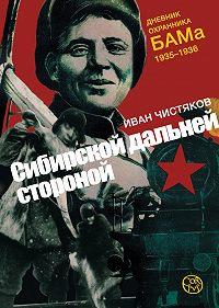 Иван Чистяков - Сибирской дальней стороной. Дневник охранника БАМа, 1935-1936