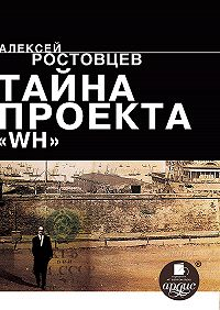 Алексей Ростовцев - Тайна проекта WH