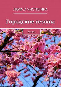 Лариса Чистилина - Городские сезоны. стихи
