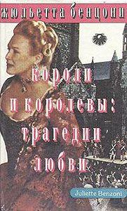 Жюльетта Бенцони -Короли и королевы. Трагедии любви
