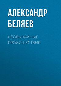 Александр Беляев -Необычайные происшествия