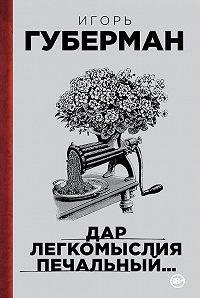 Игорь Губерман -Дар легкомыслия печальный…