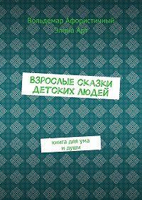 Вольдемар Афористичный -Взрослые сказки детских людей. Книга для ума идуши