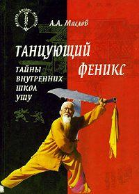Алексей Александрович Маслов -Танцующий феникс: тайны внутренних школ ушу