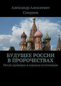 Александр Алексеевич Смирнов -Будущее России впророчествах. После проверки ианализа источников